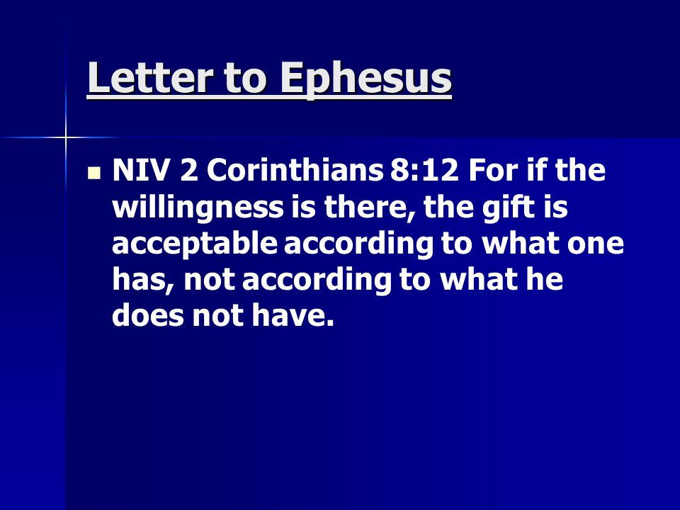 Letter to Ephesus NIV 2 Corinthians 8:12 For if the willingness is there, the gift is acceptable according to what one has, not according to what he d