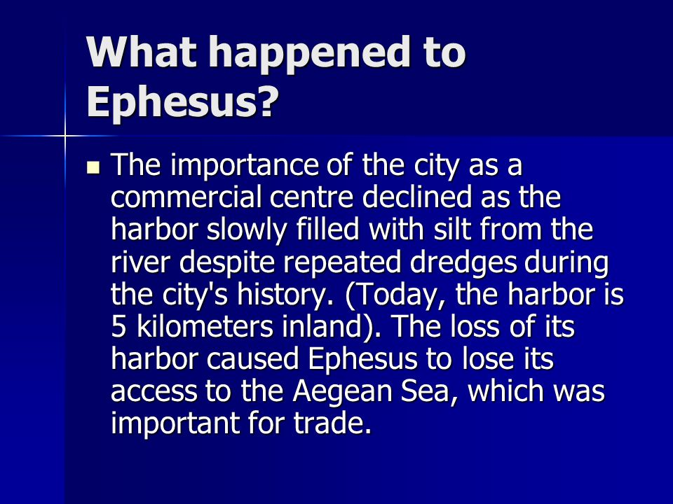What happened to Ephesus? The importance of the city as a commercial centre declined as the harbor slowly filled with silt from the river despite repe