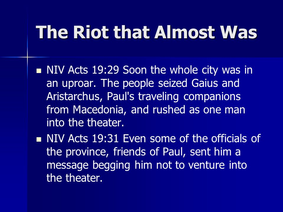 The Riot that Almost Was NIV Acts 19:29 Soon the whole city was in an uproar. The people seized Gaius and Aristarchus, Paul's traveling companions fro