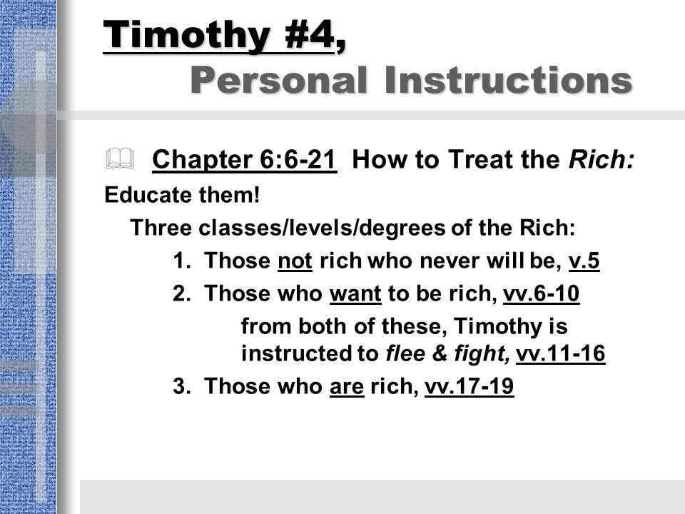 Timothy #4, Personal Instructions  Chapter 6:6-21 How to Treat the Rich: Educate them.
