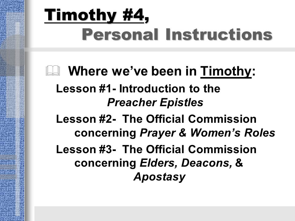 Timothy #4, Personal Instructions  Where we've been in Timothy: Lesson #1- Introduction to the Preacher Epistles Lesson #2- The Official Commission concerning Prayer & Women's Roles Lesson #3- The Official Commission concerning Elders, Deacons, & Apostasy
