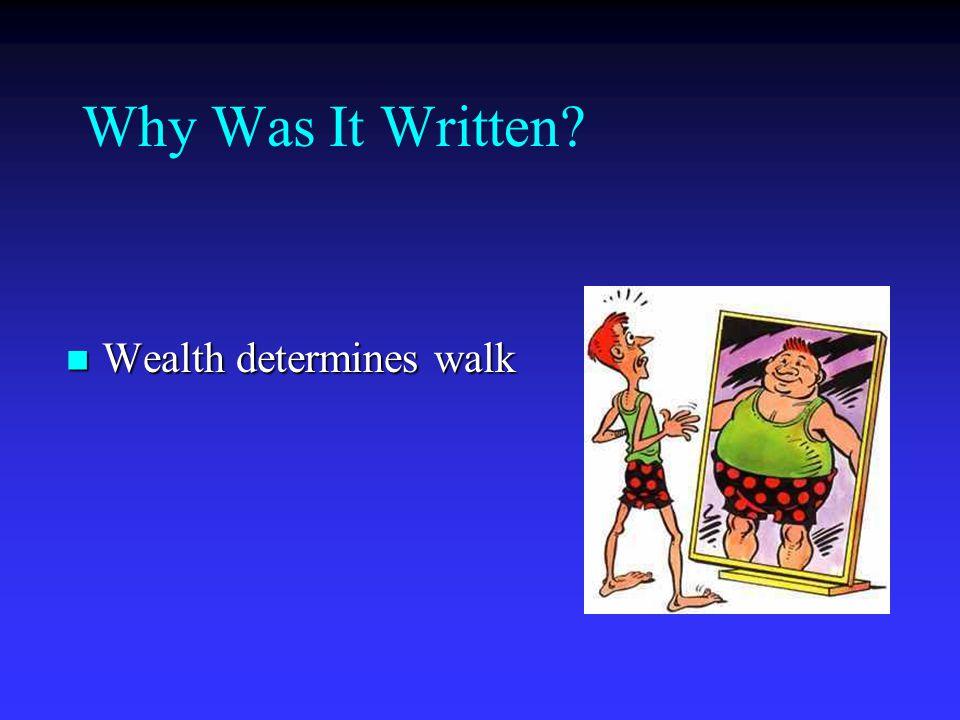 Why Was It Written? Wealth determines walk Wealth determines walk