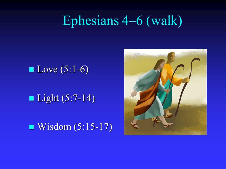 Ephesians 4–6 (walk) Love (5:1-6) Love (5:1-6) Light (5:7-14) Light (5:7-14) Wisdom (5:15-17) Wisdom (5:15-17)