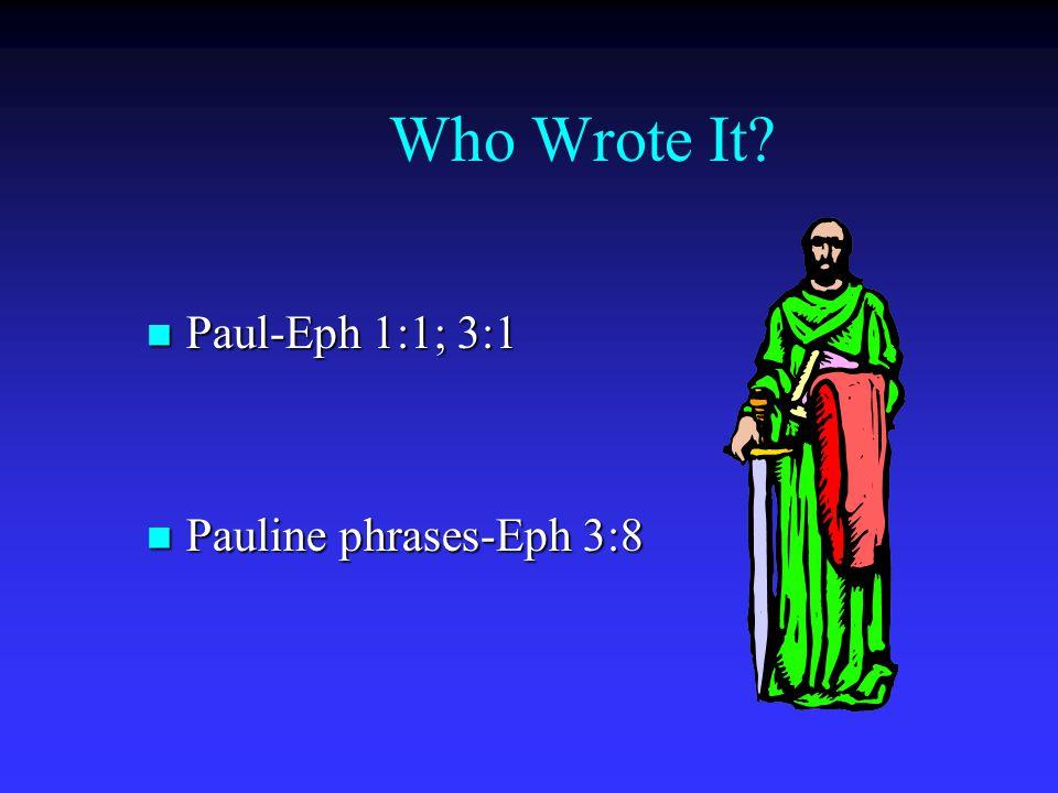 Who Wrote It? Paul-Eph 1:1; 3:1 Paul-Eph 1:1; 3:1 Pauline phrases-Eph 3:8 Pauline phrases-Eph 3:8