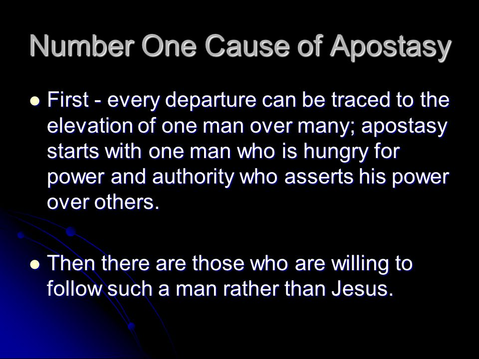 Number One Cause of Apostasy First - every departure can be traced to the elevation of one man over many; apostasy starts with one man who is hungry for power and authority who asserts his power over others.