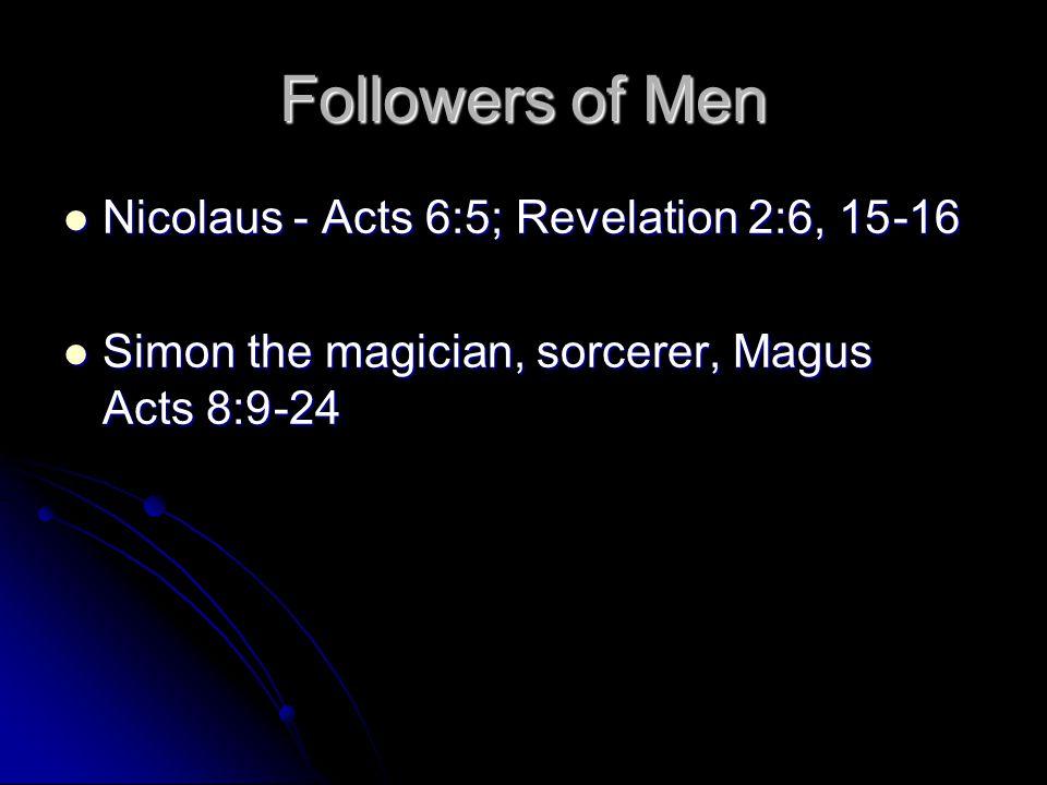 Followers of Men Nicolaus - Acts 6:5; Revelation 2:6, 15 -16 Nicolaus - Acts 6:5; Revelation 2:6, 15 -16 Simon the magician, sorcerer, Magus Acts 8:9 -24 Simon the magician, sorcerer, Magus Acts 8:9 -24