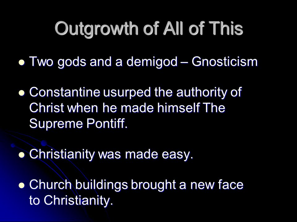 Outgrowth of All of This Two gods and a demigod – Gnosticism Two gods and a demigod – Gnosticism Constantine usurped the authority of Christ when he made himself The Supreme Pontiff.