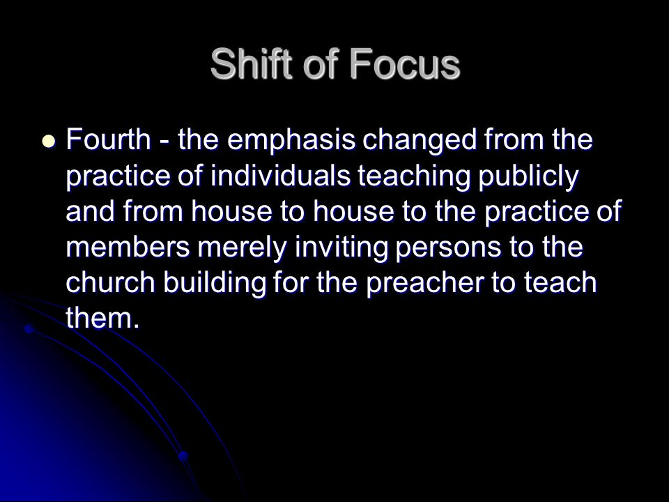 Shift of Focus Fourth - the emphasis changed from the practice of individuals teaching publicly and from house to house to the practice of members mer