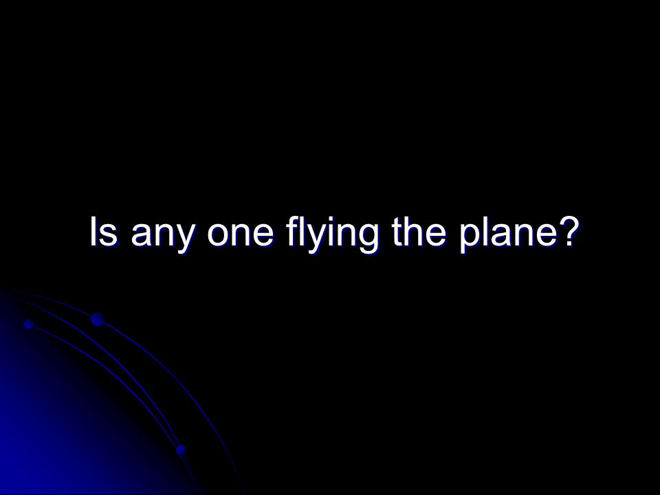 Is any one flying the plane? Is any one flying the plane?
