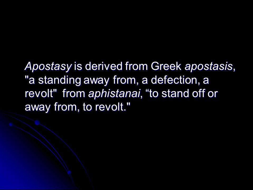 Apostasy is derived from Greek apostasis, a standing away from, a defection, a revolt from aphistanai, to stand off or away from, to revolt. Apostasy is derived from Greek apostasis, a standing away from, a defection, a revolt from aphistanai, to stand off or away from, to revolt.
