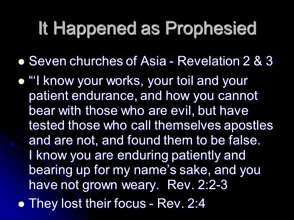 It Happened as Prophesied Seven churches of Asia - Revelation 2 & 3 Seven churches of Asia - Revelation 2 & 3 'I know your works, your toil and your patient endurance, and how you cannot bear with those who are evil, but have tested those who call themselves apostles and are not, and found them to be false.