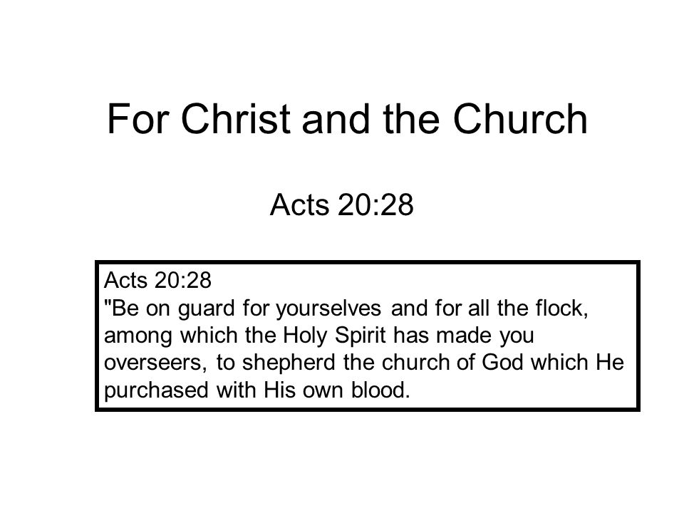 For Christ and the Church Acts 20:28 Be on guard for yourselves and for all the flock, among which the Holy Spirit has made you overseers, to shepherd the church of God which He purchased with His own blood.