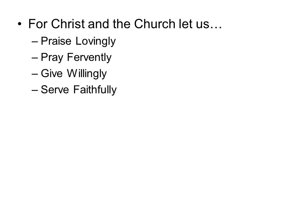 For Christ and the Church let us… –Praise Lovingly –Pray Fervently –Give Willingly –Serve Faithfully