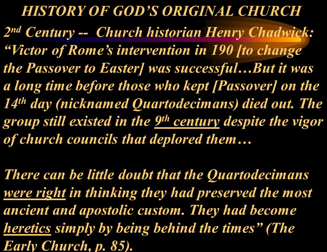 "2 nd Century -- Church historian Henry Chadwick: ""Victor of Rome's intervention in 190 [to change the Passover to Easter] was successful…But it was a"