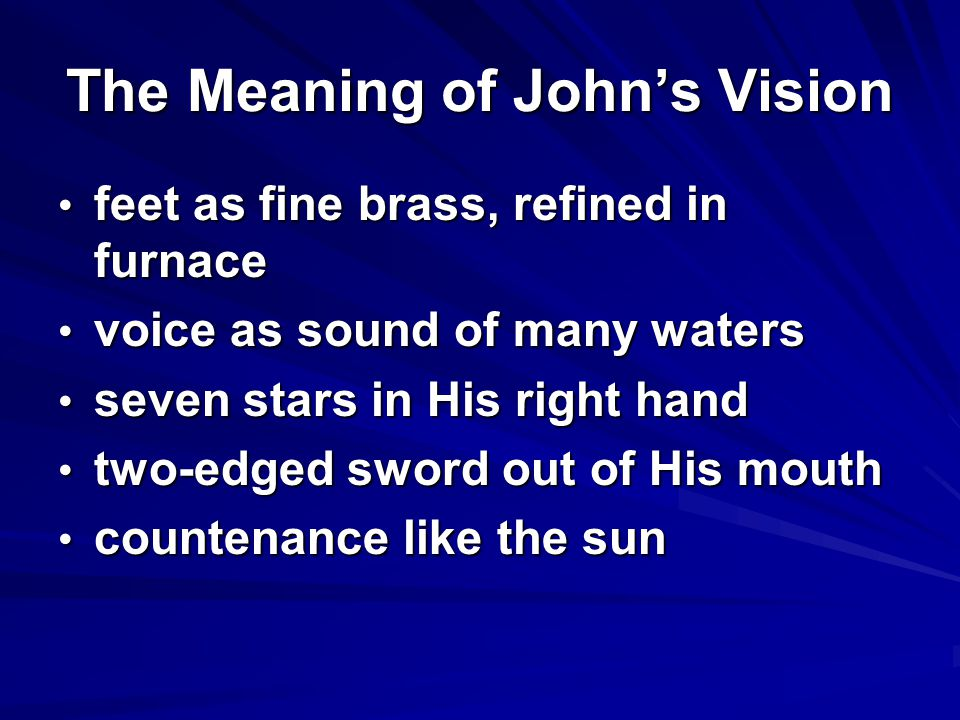 The Meaning of John's Vision feet as fine brass, refined in furnace feet as fine brass, refined in furnace voice as sound of many waters voice as sound of many waters seven stars in His right hand seven stars in His right hand two-edged sword out of His mouth two-edged sword out of His mouth countenance like the sun countenance like the sun