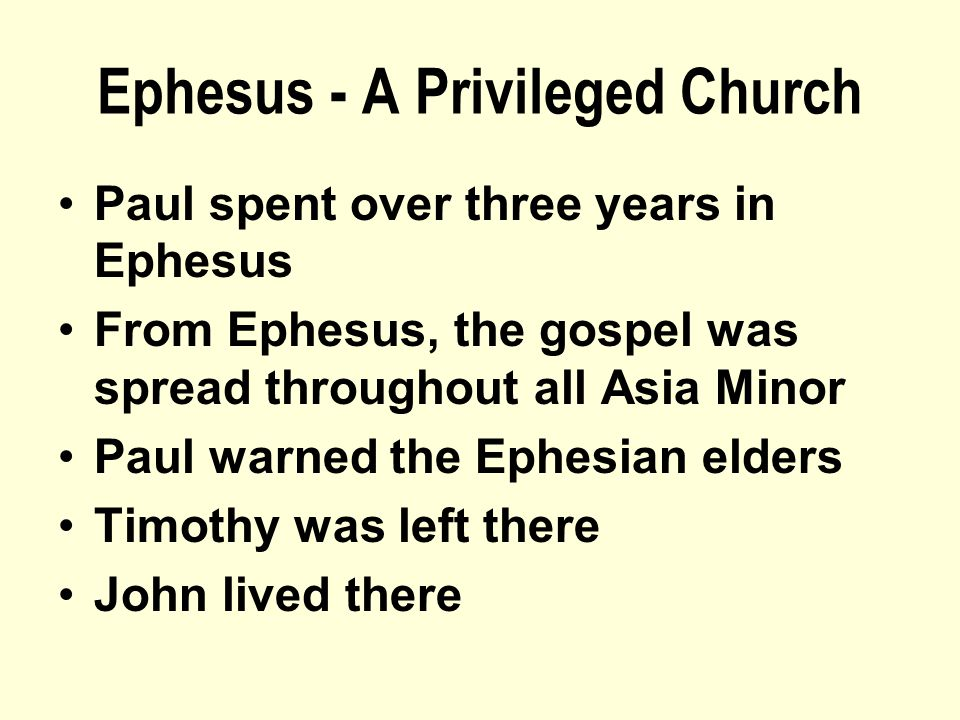 Ephesus - A Privileged Church Paul spent over three years in Ephesus From Ephesus, the gospel was spread throughout all Asia Minor Paul warned the Ephesian elders Timothy was left there John lived there