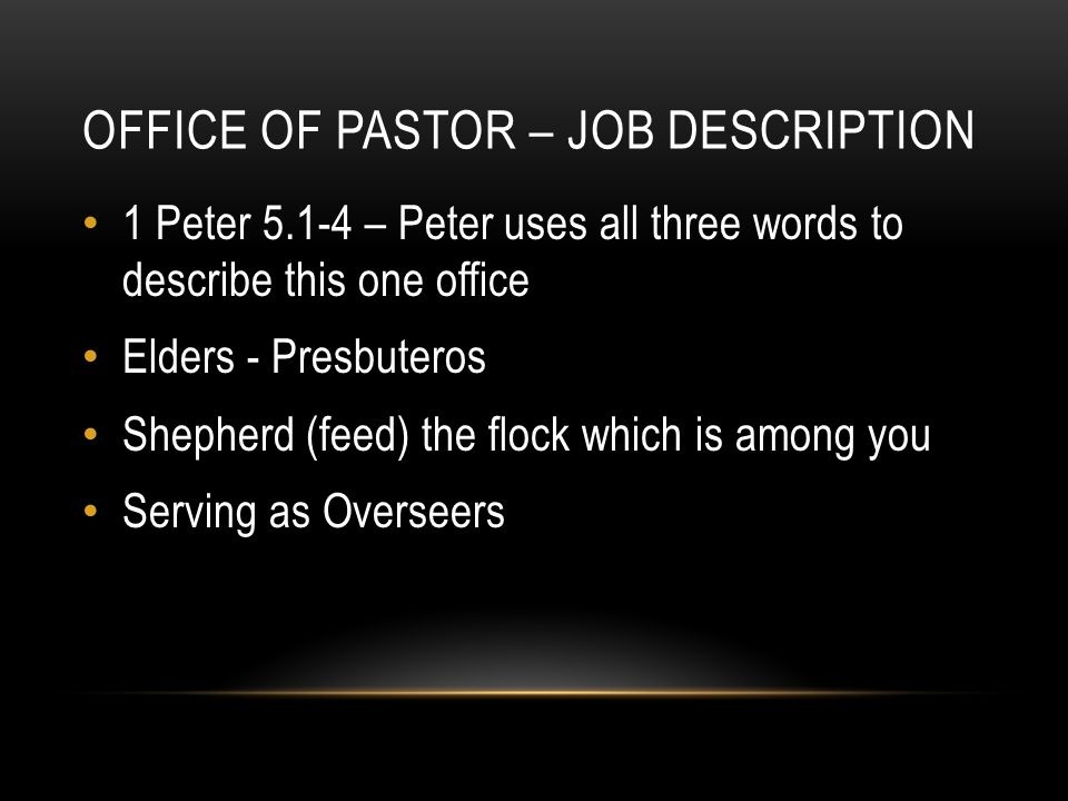 OFFICE OF PASTOR – JOB DESCRIPTION 1 Peter 5.1-4 – Peter uses all three words to describe this one office Elders - Presbuteros Shepherd (feed) the flock which is among you Serving as Overseers