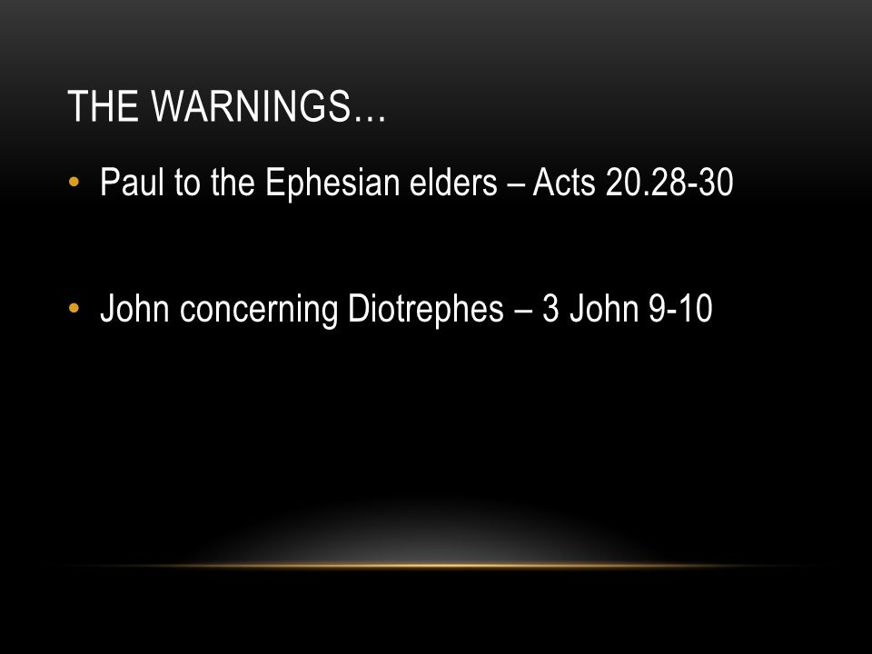 THE WARNINGS… Paul to the Ephesian elders – Acts 20.28-30 John concerning Diotrephes – 3 John 9-10