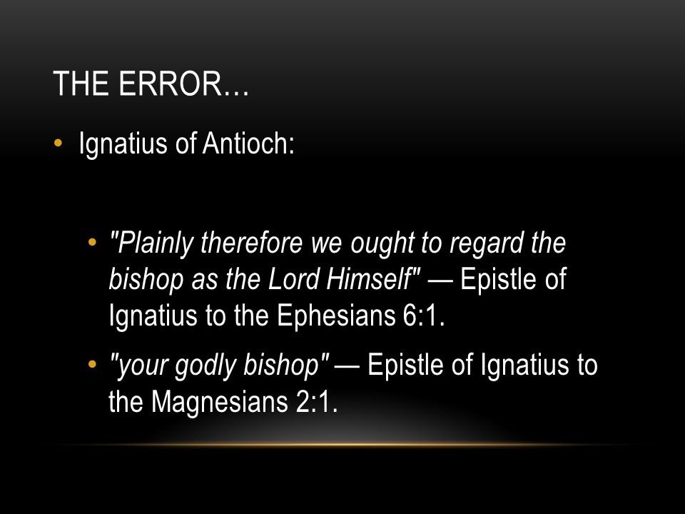THE ERROR… Ignatius of Antioch: Plainly therefore we ought to regard the bishop as the Lord Himself — Epistle of Ignatius to the Ephesians 6:1.