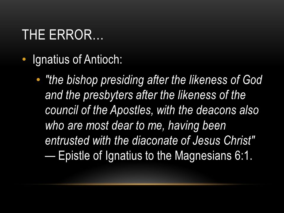 THE ERROR… Ignatius of Antioch: the bishop presiding after the likeness of God and the presbyters after the likeness of the council of the Apostles, with the deacons also who are most dear to me, having been entrusted with the diaconate of Jesus Christ — Epistle of Ignatius to the Magnesians 6:1.