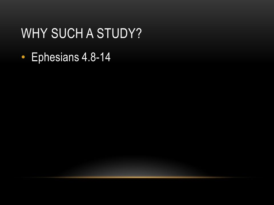 WHY SUCH A STUDY? Ephesians 4.8-14 2 Corinthians 10.3-5 2 John 1.9