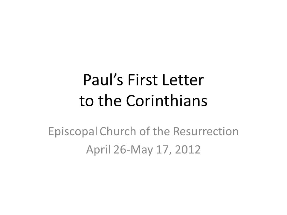 Paul's First Letter to the Corinthians Episcopal Church of the Resurrection April 26-May 17, 2012