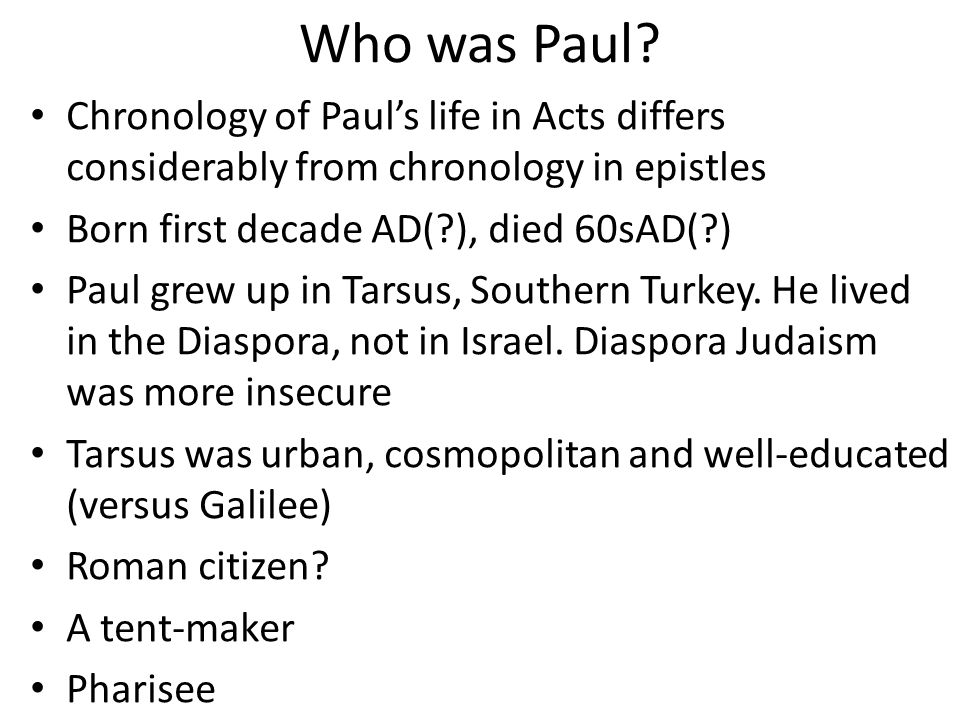 Who was Paul? Chronology of Paul's life in Acts differs considerably from chronology in epistles Born first decade AD(?), died 60sAD(?) Paul grew up i