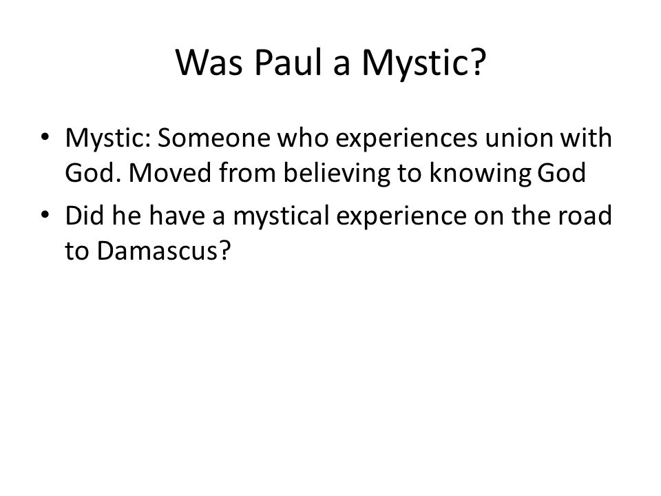 Was Paul a Mystic? Mystic: Someone who experiences union with God. Moved from believing to knowing God Did he have a mystical experience on the road t
