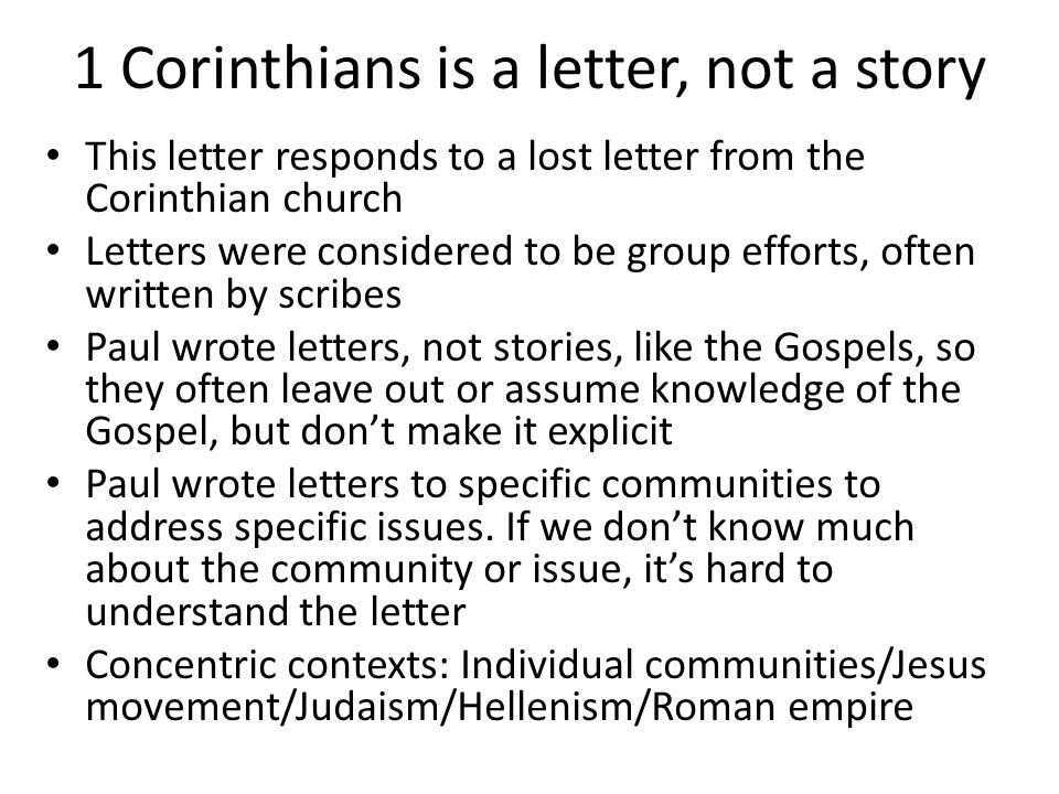 1 Corinthians is a letter, not a story This letter responds to a lost letter from the Corinthian church Letters were considered to be group efforts, often written by scribes Paul wrote letters, not stories, like the Gospels, so they often leave out or assume knowledge of the Gospel, but don't make it explicit Paul wrote letters to specific communities to address specific issues.