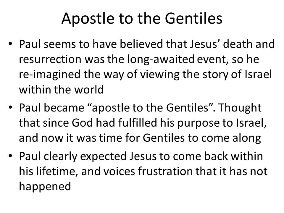 Apostle to the Gentiles Paul seems to have believed that Jesus' death and resurrection was the long-awaited event, so he re-imagined the way of viewin