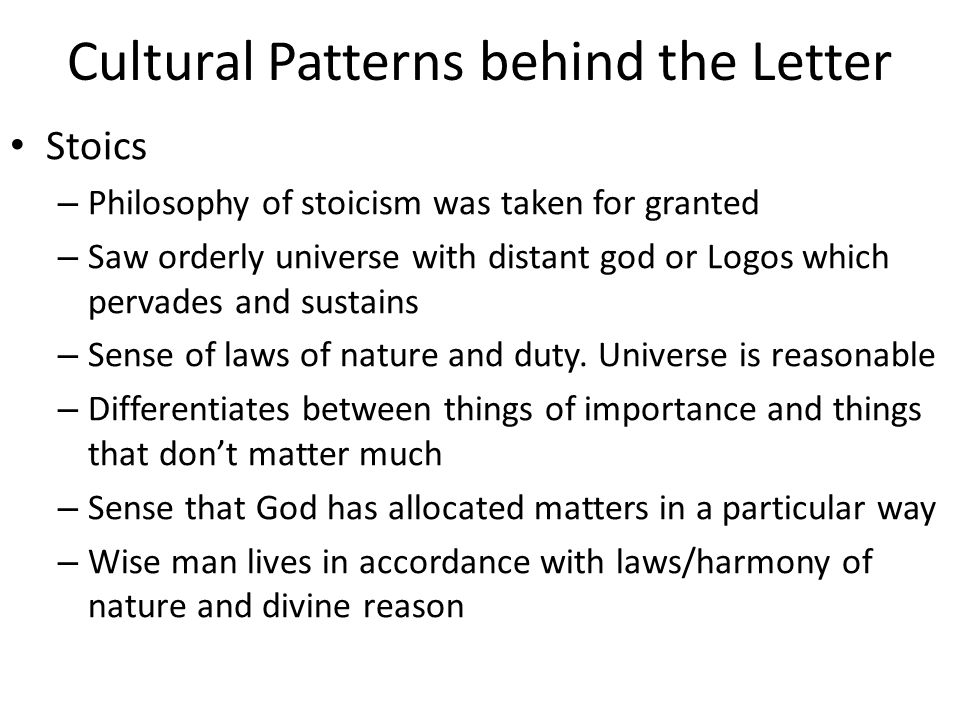 Cultural Patterns behind the Letter Stoics – Philosophy of stoicism was taken for granted – Saw orderly universe with distant god or Logos which pervades and sustains – Sense of laws of nature and duty.