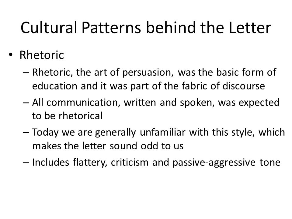 Cultural Patterns behind the Letter Rhetoric – Rhetoric, the art of persuasion, was the basic form of education and it was part of the fabric of discourse – All communication, written and spoken, was expected to be rhetorical – Today we are generally unfamiliar with this style, which makes the letter sound odd to us – Includes flattery, criticism and passive-aggressive tone