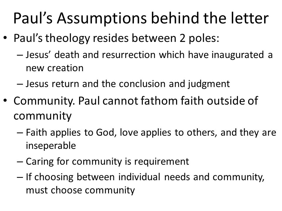 Paul's Assumptions behind the letter Paul's theology resides between 2 poles: – Jesus' death and resurrection which have inaugurated a new creation –