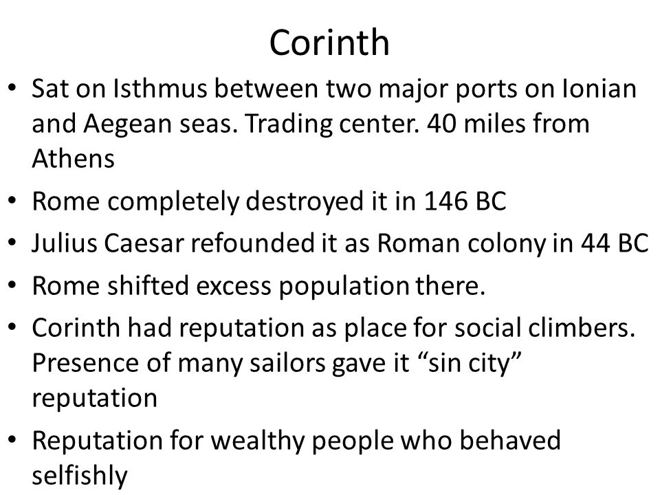Corinth Sat on Isthmus between two major ports on Ionian and Aegean seas. Trading center. 40 miles from Athens Rome completely destroyed it in 146 BC
