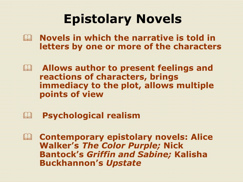 Epistolary Novels  Novels in which the narrative is told in letters by one or more of the characters  Allows author to present feelings and reactions of characters, brings immediacy to the plot, allows multiple points of view  Psychological realism  Contemporary epistolary novels: Alice Walker's The Color Purple; Nick Bantock's Griffin and Sabine; Kalisha Buckhannon's Upstate