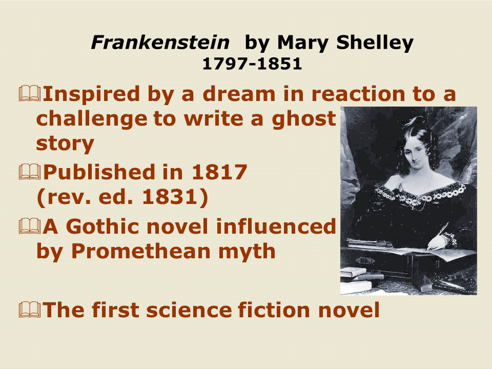 Frankenstein by Mary Shelley 1797-1851  Inspired by a dream in reaction to a challenge to write a ghost story  Published in 1817 (rev.