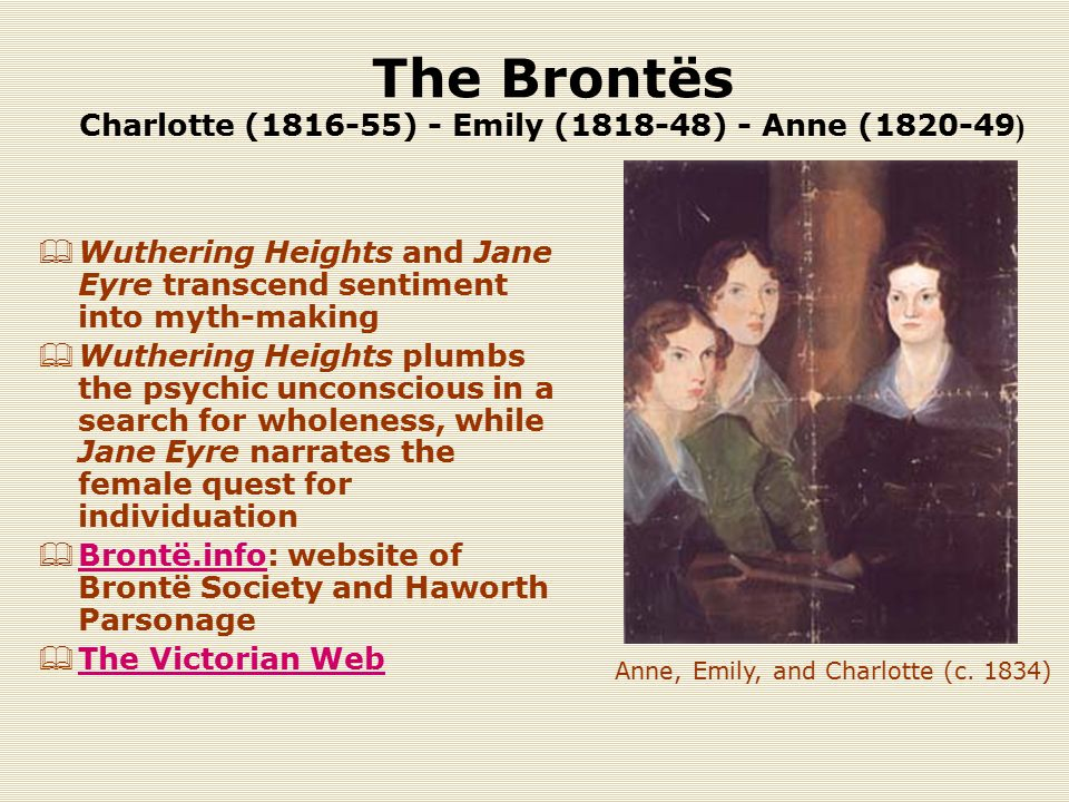 The Brontës Charlotte (1816-55) - Emily (1818-48) - Anne (1820-49 )  Wuthering Heights and Jane Eyre transcend sentiment into myth-making  Wuthering Heights plumbs the psychic unconscious in a search for wholeness, while Jane Eyre narrates the female quest for individuation  Brontë.info: website of Brontë Society and Haworth Parsonage Brontë.info  The Victorian Web The Victorian Web Anne, Emily, and Charlotte (c.