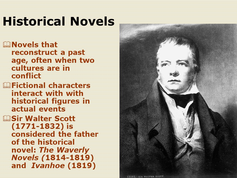 Historical Novels  Novels that reconstruct a past age, often when two cultures are in conflict  Fictional characters interact with with historical figures in actual events  Sir Walter Scott (1771-1832) is considered the father of the historical novel: The Waverly Novels (1814-1819) and Ivanhoe (1819)