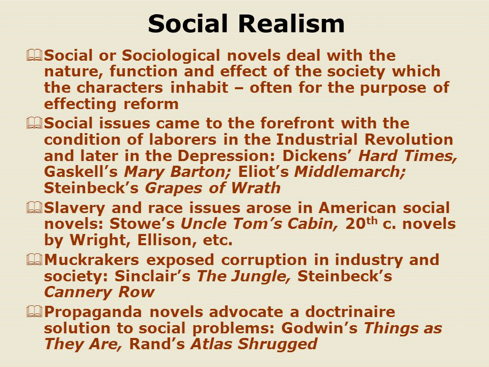 Social Realism  Social or Sociological novels deal with the nature, function and effect of the society which the characters inhabit – often for the purpose of effecting reform  Social issues came to the forefront with the condition of laborers in the Industrial Revolution and later in the Depression: Dickens' Hard Times, Gaskell's Mary Barton; Eliot's Middlemarch; Steinbeck's Grapes of Wrath  Slavery and race issues arose in American social novels: Stowe's Uncle Tom's Cabin, 20 th c.