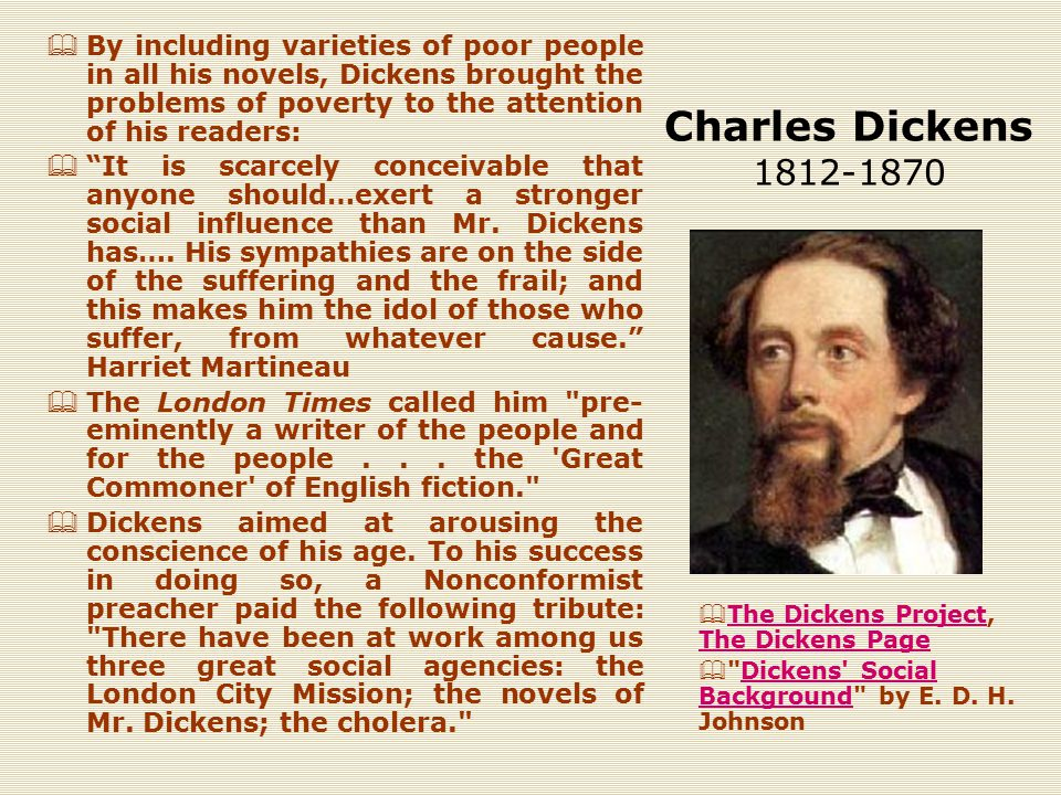 Charles Dickens 1812-1870  By including varieties of poor people in all his novels, Dickens brought the problems of poverty to the attention of his readers:  It is scarcely conceivable that anyone should…exert a stronger social influence than Mr.