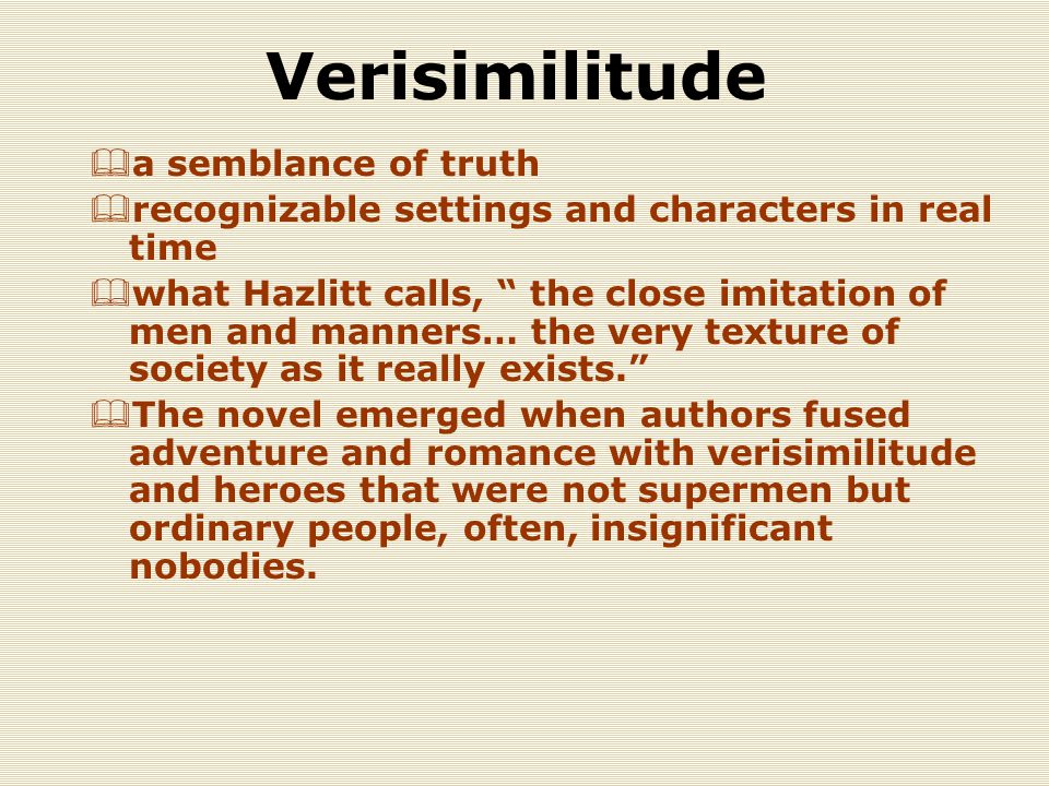 Verisimilitude  a semblance of truth  recognizable settings and characters in real time  what Hazlitt calls, the close imitation of men and manners… the very texture of society as it really exists.  The novel emerged when authors fused adventure and romance with verisimilitude and heroes that were not supermen but ordinary people, often, insignificant nobodies.