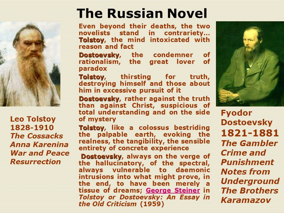 The Russian Novel Tolstoy Even beyond their deaths, the two novelists stand in contrariety… Tolstoy, the mind intoxicated with reason and fact Dostoevsky Dostoevsky, the condemner of rationalism, the great lover of paradox Tolstoy Tolstoy, thirsting for truth, destroying himself and those about him in excessive pursuit of it Dostoevsky Dostoevsky, rather against the truth than against Christ, suspicious of total understanding and on the side of mystery Tolstoy Tolstoy, like a colossus bestriding the palpable earth, evoking the realness, the tangibility, the sensible entirety of concrete experience Dostoevsky Dostoevsky, always on the verge of the hallucinatory, of the spectral, always vulnerable to daemonic intrusions into what might prove, in the end, to have been merely a tissue of dreams; George Steiner in Tolstoy or Dostoevsky: An Essay in the Old Criticism (1959)George Steiner Fyodor Dostoevsky 1821-1881 The Gambler Crime and Punishment Notes from Underground The Brothers Karamazov Leo Tolstoy 1828-1910 The Cossacks Anna Karenina War and Peace Resurrection