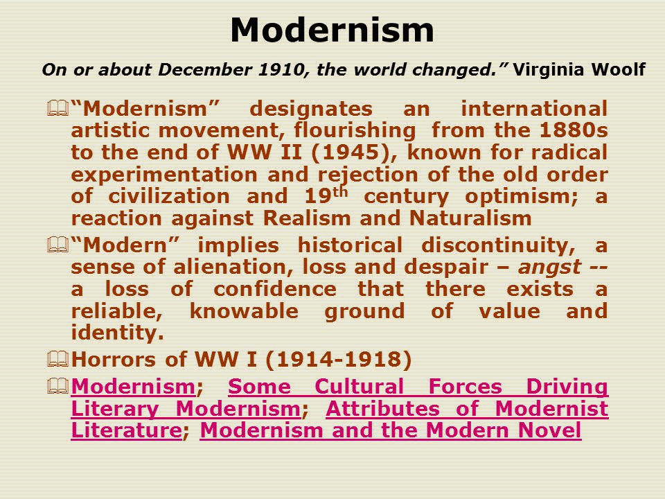 Modernism  Modernism designates an international artistic movement, flourishing from the 1880s to the end of WW II (1945), known for radical experimentation and rejection of the old order of civilization and 19 th century optimism; a reaction against Realism and Naturalism  Modern implies historical discontinuity, a sense of alienation, loss and despair – angst -- a loss of confidence that there exists a reliable, knowable ground of value and identity.
