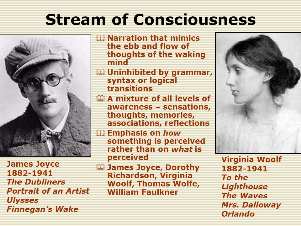 Stream of Consciousness  Narration that mimics the ebb and flow of thoughts of the waking mind  Uninhibited by grammar, syntax or logical transitions  A mixture of all levels of awareness – sensations, thoughts, memories, associations, reflections  Emphasis on how something is perceived rather than on what is perceived  James Joyce, Dorothy Richardson, Virginia Woolf, Thomas Wolfe, William Faulkner James Joyce 1882-1941 The Dubliners Portrait of an Artist Ulysses Finnegan's Wake Virginia Woolf 1882-1941 To the Lighthouse The Waves Mrs.