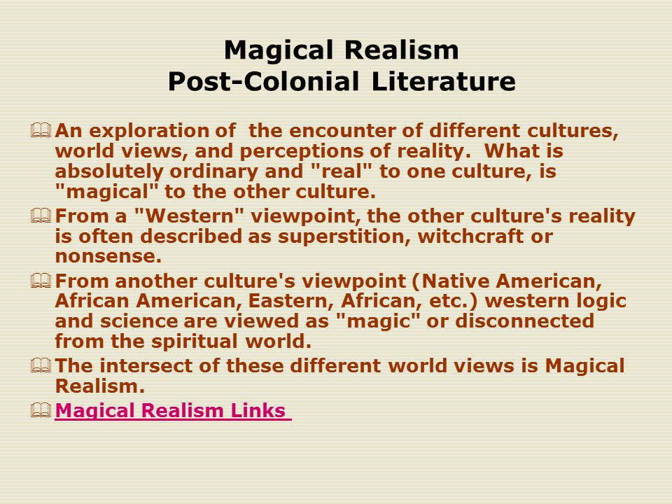 Magical Realism Post-Colonial Literature  An exploration of the encounter of different cultures, world views, and perceptions of reality.