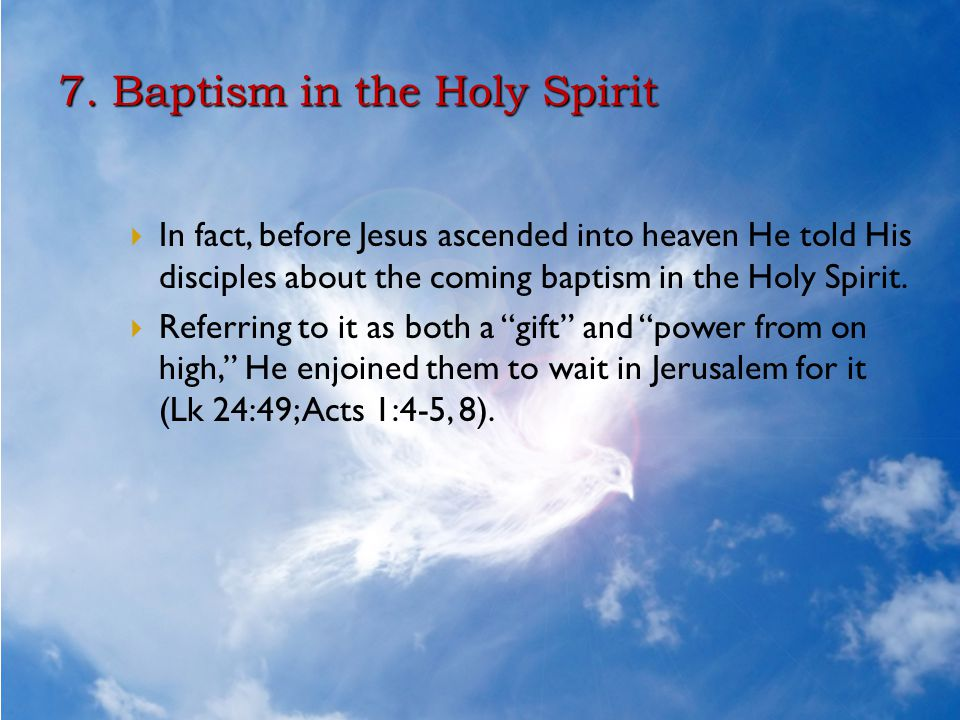 7. Baptism in the Holy Spirit  In fact, before Jesus ascended into heaven He told His disciples about the coming baptism in the Holy Spirit.  Referr