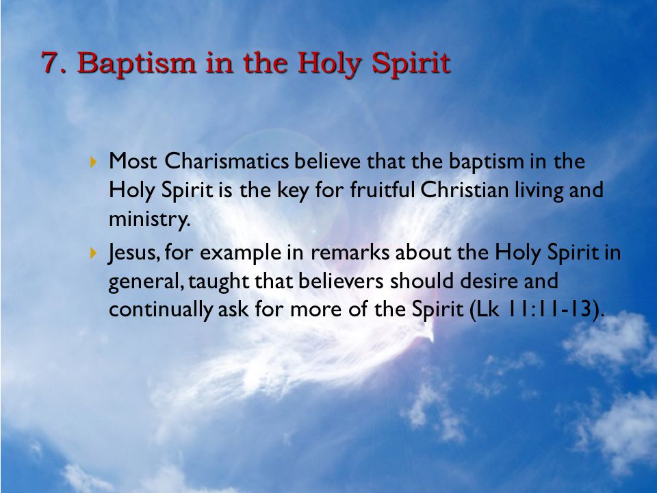 7. Baptism in the Holy Spirit  Most Charismatics believe that the baptism in the Holy Spirit is the key for fruitful Christian living and ministry. 