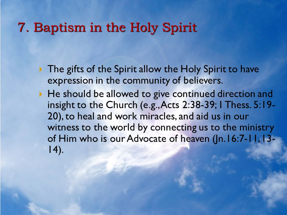 7. Baptism in the Holy Spirit  The gifts of the Spirit allow the Holy Spirit to have expression in the community of believers.  He should be allowed
