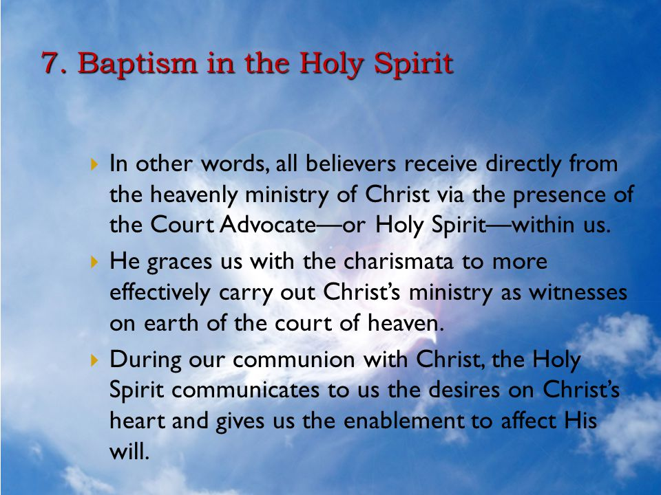 7. Baptism in the Holy Spirit  In other words, all believers receive directly from the heavenly ministry of Christ via the presence of the Court Advo