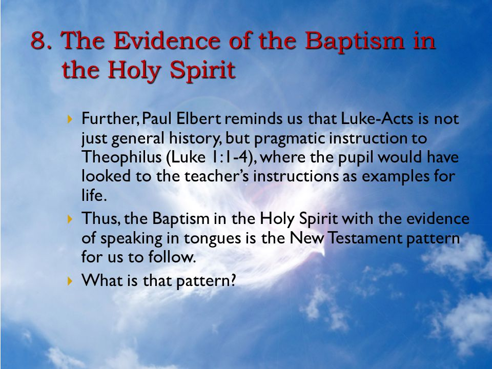 8. The Evidence of the Baptism in the Holy Spirit  Further, Paul Elbert reminds us that Luke-Acts is not just general history, but pragmatic instruct